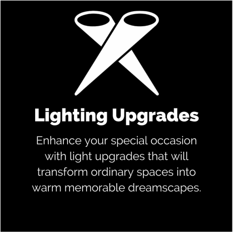Lighting Upgrades: Enhance your special occasion with light upgrades that will transform ordinary spaces into warm memorable dreamscapes.