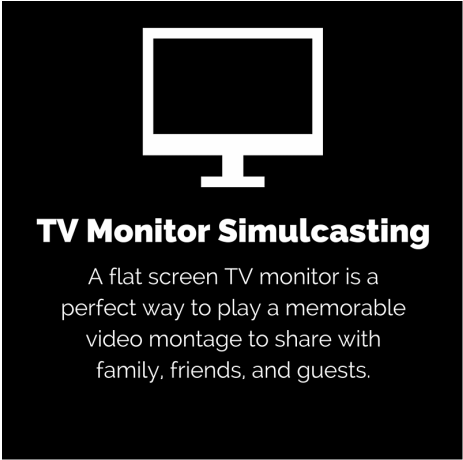 TV monitor Simulcasting: A flat screen TV monitor is a perfect way to play a memorable video montage to share with family, friends, and guests.
